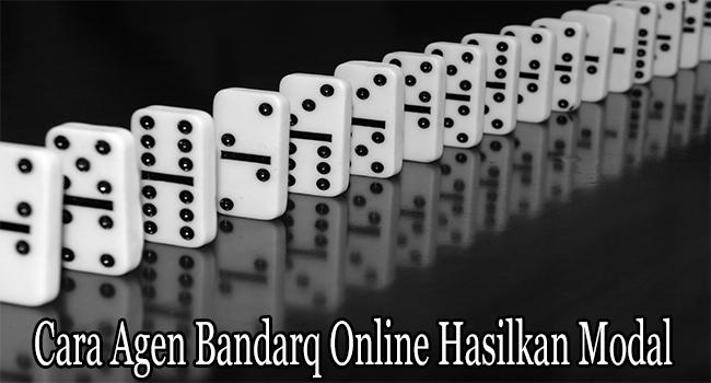 Cara Agen Bandarq Online Hasilkan Modal Lebih Besar